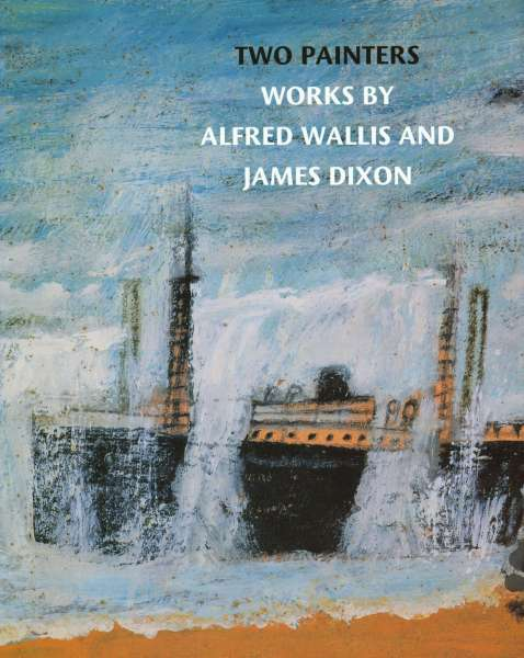 Two Painters - Works by Alfred Wallis and James Dixon - James Dixon