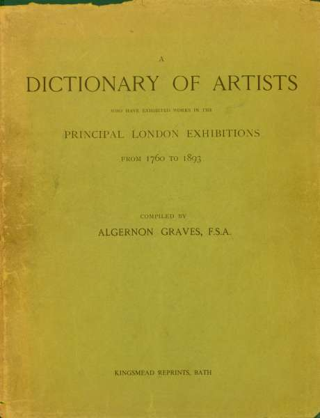 A Dictionary of Artists who have exhibited works in the Principal London Exhibitions from 1760-1893 - Dictionaries of Art