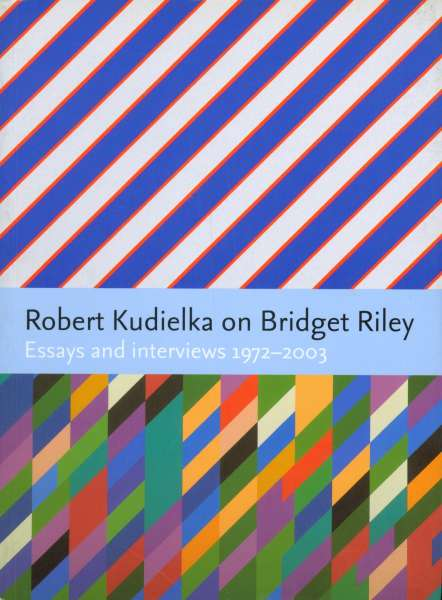 Robert Kudielka on Bridget Riley - Essays and interviews 1972-2003 - Bridget Riley